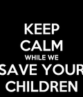 Keep calm while we save your children?