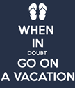When in Doubt Go on Vacation Poster